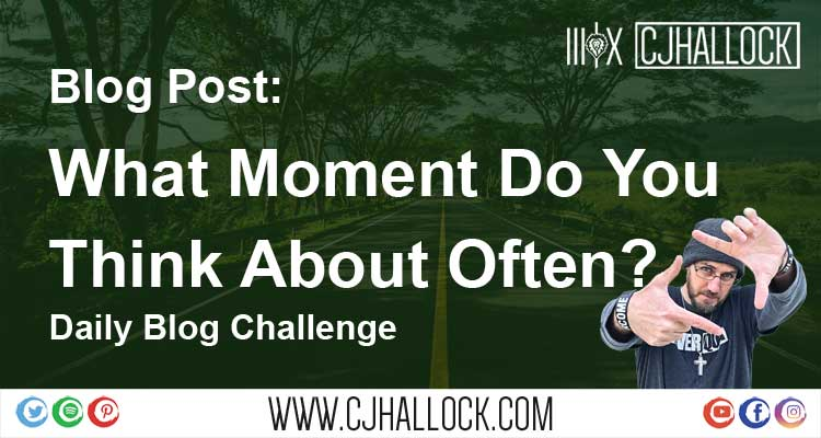 What Moment Do You Think About Often? | Daily Blog Challenge